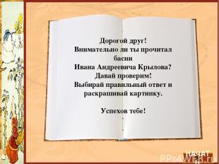 Дорогой друг! Внимательно ли ты прочитал басни Ивана Андреевича Крылова? Давай п