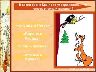 «Кукушка и Петух» «Ворона и Лисица» «Слон и Моська» «Стрекоза и Муравей» В какой