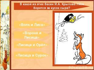 «Волк и Лиса» «Ворона и Лисица» «Лисица и Орёл» «Лисица и Сурок» В какой из этих