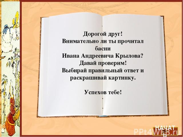 Дорогой друг! Внимательно ли ты прочитал басни Ивана Андреевича Крылова? Давай проверим! Выбирай правильный ответ и раскрашивай картинку. Успехов тебе! НАЧАТЬ