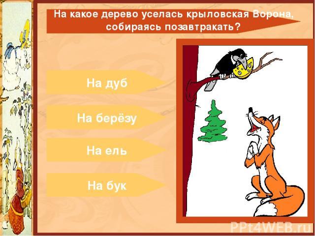 На дуб На берёзу На ель На бук На какое дерево уселась крыловская Ворона, собираясь позавтракать?