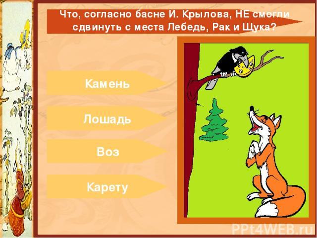 Камень Лошадь Воз Карету Что, согласно басне И. Крылова,НЕсмогли сдвинуть с места Лебедь, Рак и Щука?