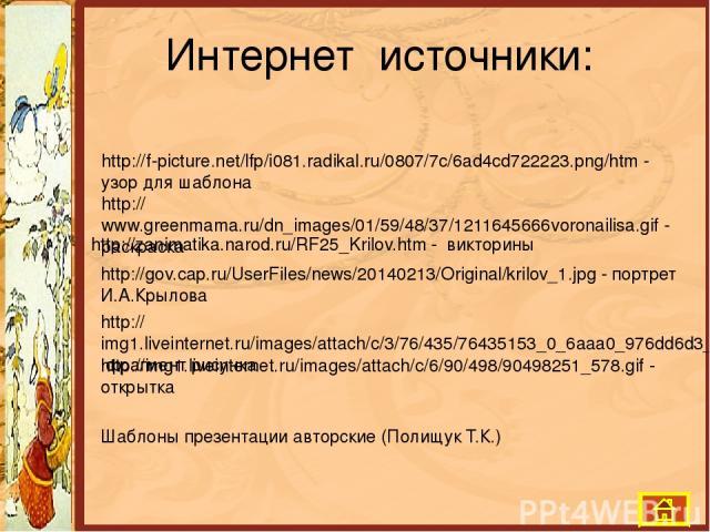 Интернет источники: http://f-picture.net/lfp/i081.radikal.ru/0807/7c/6ad4cd722223.png/htm - узор для шаблона http://www.greenmama.ru/dn_images/01/59/48/37/1211645666voronailisa.gif - раскраска http://zanimatika.narod.ru/RF25_Krilov.htm - викторины h…
