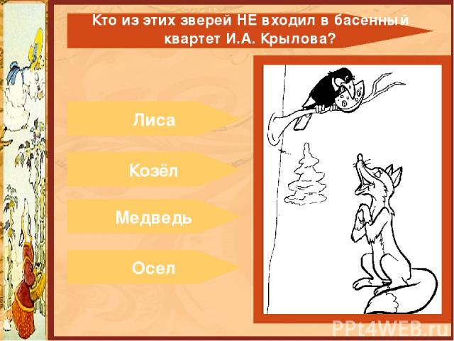 Лиса Козёл Медведь Осел Кто из этих зверейНЕвходил в басенный квартет И.А. Крылова?
