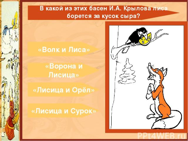 «Волк и Лиса» «Ворона и Лисица» «Лисица и Орёл» «Лисица и Сурок» В какой из этих басен И.А. Крылова лиса борется за кусок сыра?