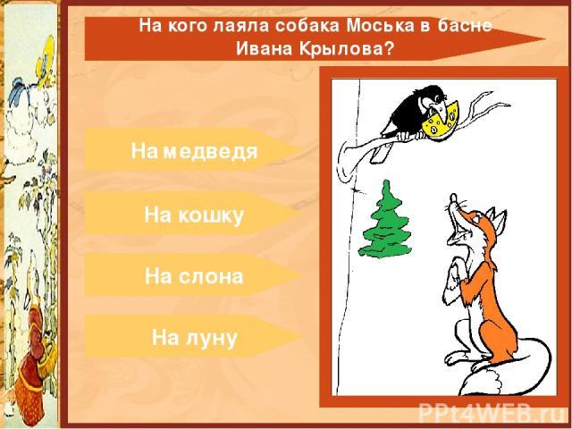 На медведя На кошку На слона На луну На кого лаяла собака Моська в басне ИванаКрылова?