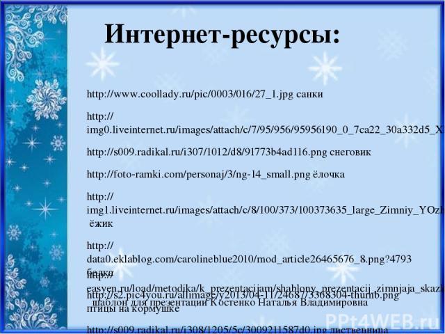 Интернет-ресурсы: http://www.coollady.ru/pic/0003/016/27_1.jpg санки http://img0.liveinternet.ru/images/attach/c/7/95/956/95956190_0_7ca22_30a332d5_XL.jpg http://s009.radikal.ru/i307/1012/d8/91773b4ad116.png снеговик http://foto-ramki.com/personaj/3…