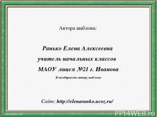 Автора шаблона: Ранько Елена Алексеевна учитель начальных классов МАОУ лицея №21