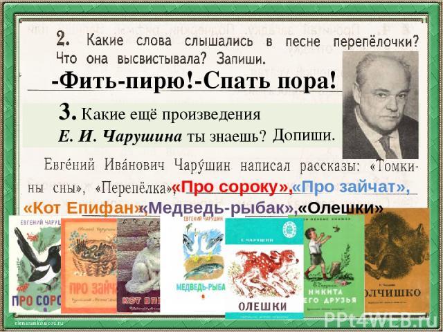 -Фить-пирю!-Спать пора! 3. Какие ещё произведения Е. И. Чарушина ты знаешь? Допиши. «Про сороку», «Про зайчат», «Кот Епифан», «Медведь-рыбак», «Олешки»