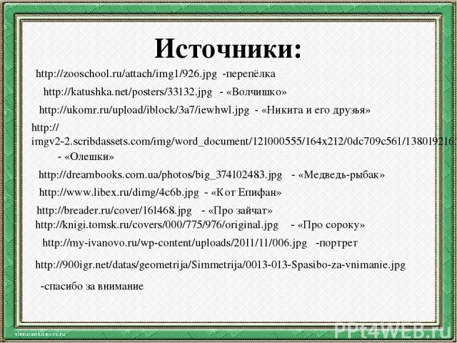 Источники: http://zooschool.ru/attach/img1/926.jpg -перепёлка http://katushka.net/posters/33132.jpg - «Волчишко» http://ukomr.ru/upload/iblock/3a7/iewhwl.jpg - «Никита и его друзья» http://imgv2-2.scribdassets.com/img/word_document/121000555/164x212…