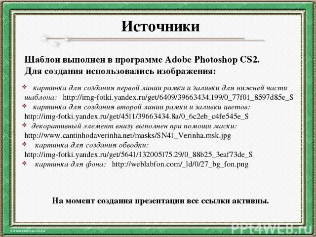 Источники Шаблон выполнен в программе Adobe Photoshop CS2. Для создания использовались изображения: картинка для создания первой линии рамки и заливки для нижней части шаблона: http://img-fotki.yandex.ru/get/6409/39663434.199/0_77f01_8597d85e_S карт…