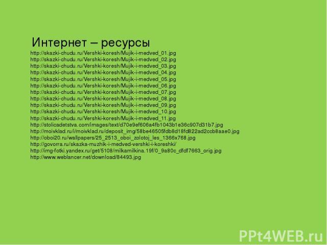 Интернет – ресурсы http://skazki-chudu.ru/Vershki-koresh/Mujik-i-medved_01.jpg http://skazki-chudu.ru/Vershki-koresh/Mujik-i-medved_02.jpg http://skazki-chudu.ru/Vershki-koresh/Mujik-i-medved_03.jpg http://skazki-chudu.ru/Vershki-koresh/Mujik-i-medv…