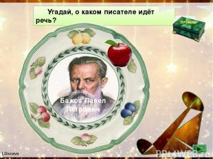 Угадай, о каком писателе идёт речь? Бажов Павел Петрович Родился на Урале, в сем