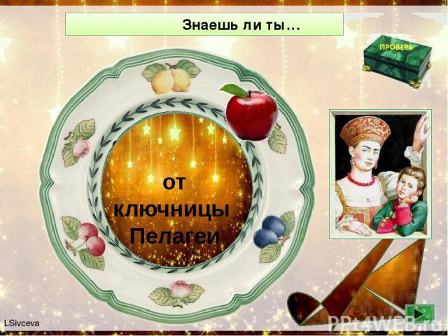 Знаешь ли ты… От кого в детстве маленький Серёжа Аксаков услышал сказку про аленький цветочек? от ключницы Пелагеи LSivceva