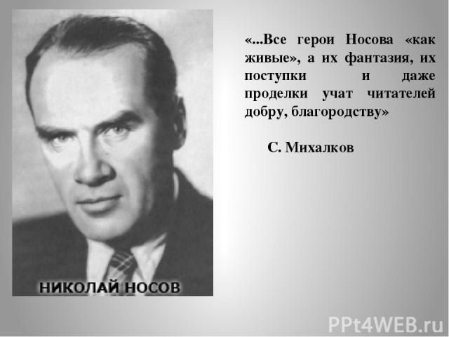«...Все герои Носова «как живые», а их фантазия, их поступки и даже проделки учат читателей добру, благородству» С. Михалков