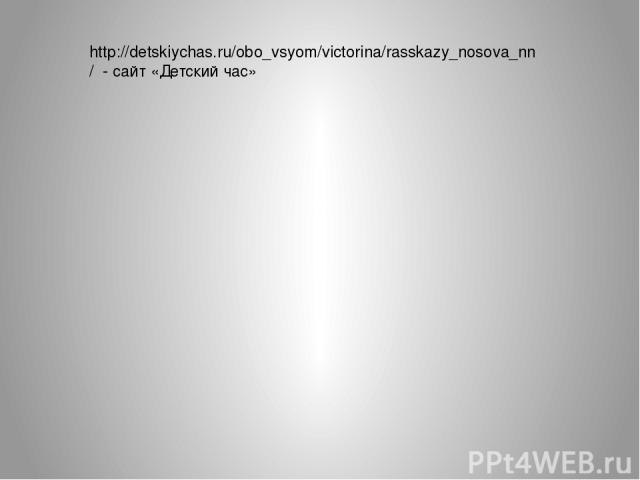 http://detskiychas.ru/obo_vsyom/victorina/rasskazy_nosova_nn/ - сайт «Детский час»