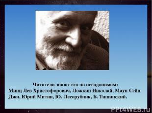 Читатели знают его по псевдонимам: Минц Лев Христофорович, Ложкин Николай, Маун