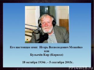 Его настоящее имя: Игорь Всеволодович Можейко или Булычёв Кир (Кирилл) 18 октябр