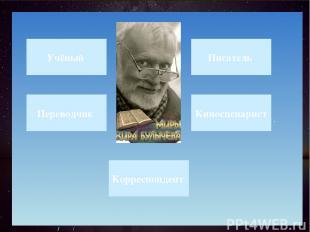 . Учёный Переводчик Корреспондент Писатель Киносценарист