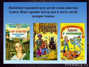 . Любимой героиней всех детей стала девочка Алиса. Имя героине автор дал в честь