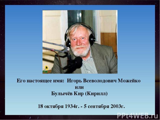 Его настоящее имя: Игорь Всеволодович Можейко или Булычёв Кир (Кирилл) 18 октября 1934г. - 5 сентября 2003г.