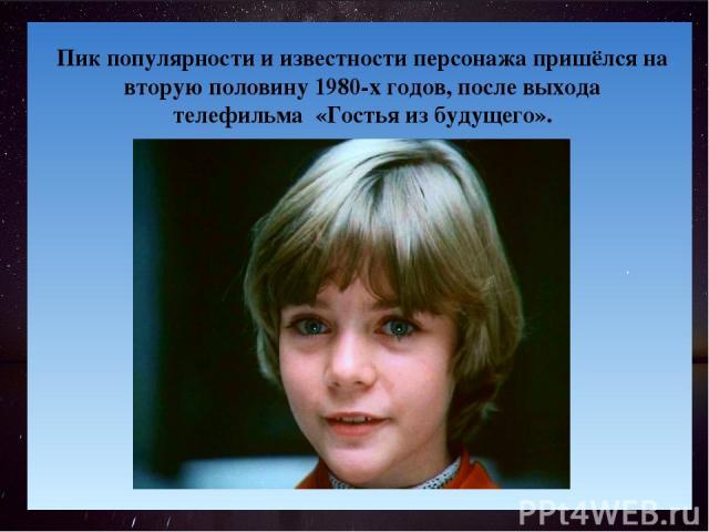 . Пик популярности и известности персонажа пришёлся на вторую половину 1980-х годов, после выхода телефильма «Гостья из будущего».