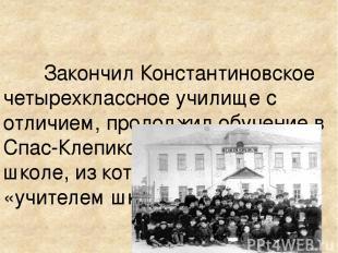 Закончил Константиновское четырехклассное училище с отличием, продолжил обучение