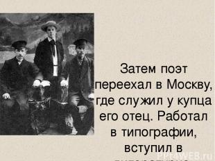 Затем поэт переехал в Москву, где служил у купца его отец. Работал в типографии,
