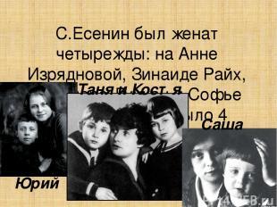 С.Есенин был женат четырежды: на Анне Изрядновой, Зинаиде Райх, Айседоре Дункан