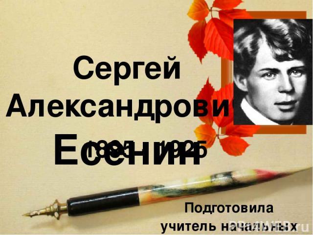 Сергей Александрович Есенин 1895 - 1925 Подготовила учитель начальных классов Григорьева Н.С.