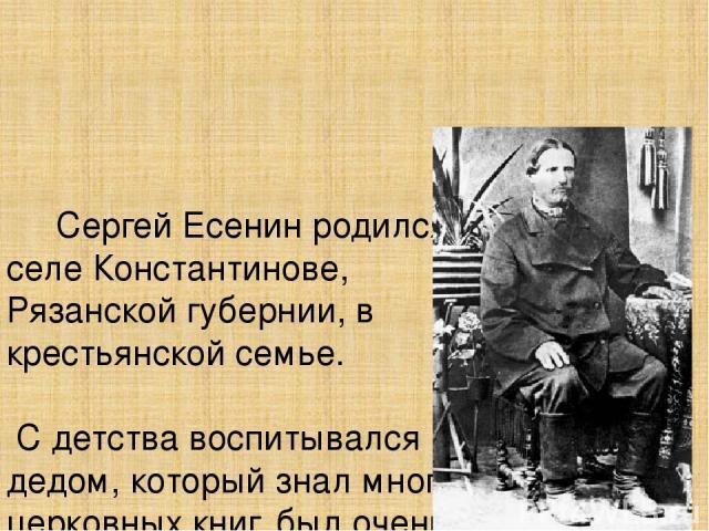 Сергей Есенин родился в селе Константинове, Рязанской губернии, в крестьянской семье. С детства воспитывался дедом, который знал много церковных книг, был очень верующим. Христианские мотивы часто встречаются в творчестве С.Есенина.