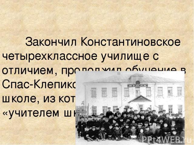 Закончил Константиновское четырехклассное училище с отличием, продолжил обучение в Спас-Клепиковской учительской школе, из которой вышел «учителем школы грамоты».