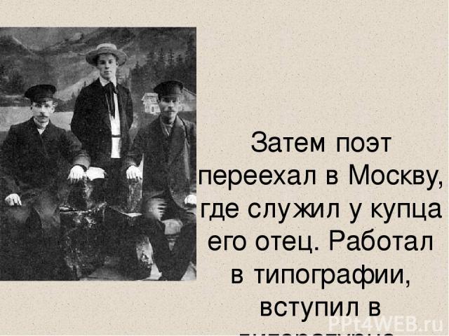 Затем поэт переехал в Москву, где служил у купца его отец. Работал в типографии, вступил в литературно-музыкальный кружок, посещал лекции в народном университете.