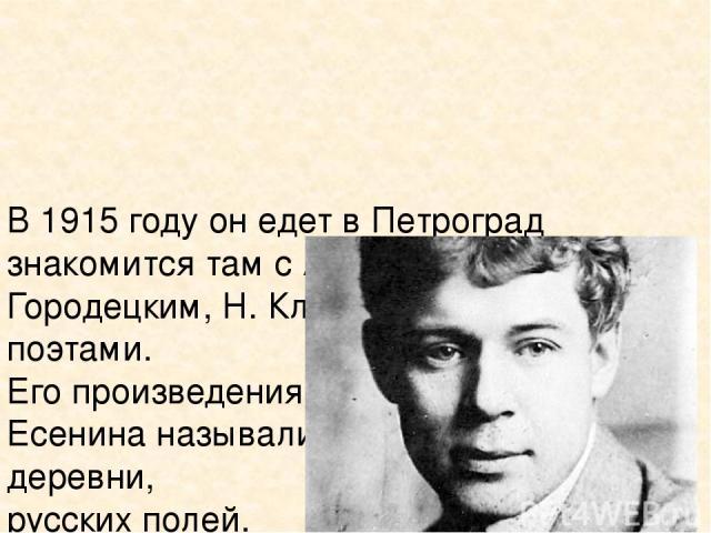 В 1915 году он едет в Петроград знакомится там с А. Блоком, С. Городецким, Н. Клюевым и другими поэтами. Его произведения очень понравились. Есенина называли посланцем русской деревни, русских полей. Он быстро приобрел громкую славу.