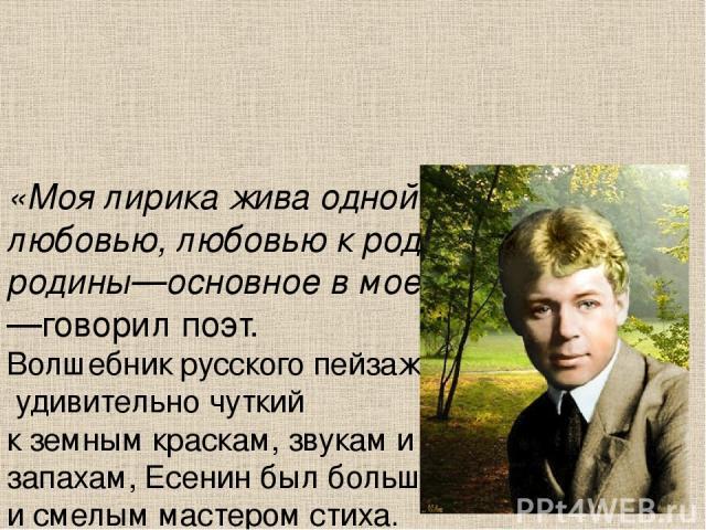 «Моя лирика жива одной большой любовью, любовью к родине. Чувство родины—основное в моем творчестве»,—говорил поэт. Волшебник русского пейзажа, удивительно чуткий к земным краскам, звукам и запахам, Есенин был большим и смелым мастером стиха.