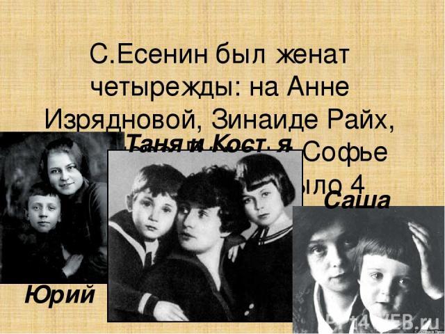 С.Есенин был женат четырежды: на Анне Изрядновой, Зинаиде Райх, Айседоре Дункан и Софье Толстой. У него было 4 ребенка. Юрий Таня и Костя Саша