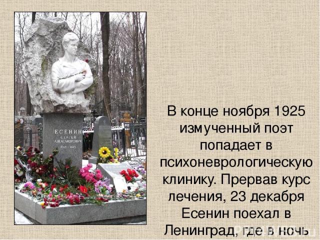 В конце ноября 1925 измученный поэт попадает в психоневрологическую клинику. Прервав курс лечения, 23 декабря Есенин поехал в Ленинград, где в ночь на 28 декабря в состоянии глубокой душевной депрессии в гостинице «Англетер» покончил с собой.