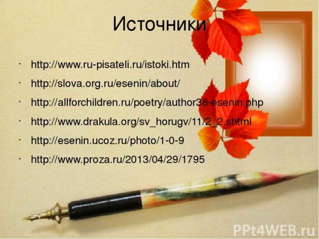 Источники http://www.ru-pisateli.ru/istoki.htm http://slova.org.ru/esenin/about/ http://allforchildren.ru/poetry/author38-esenin.php http://www.drakula.org/sv_horugv/11/2_2.shtml http://esenin.ucoz.ru/photo/1-0-9 http://www.proza.ru/2013/04/29/1795