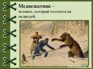 Медвежатник – человек, который охотится на медведей. http://linda6035.ucoz.ru/
