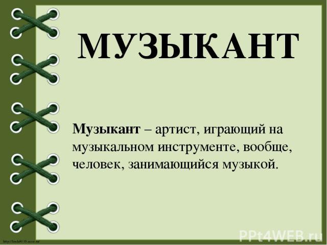 МУЗЫКАНТ Музыкант – артист, играющий на музыкальном инструменте, вообще, человек, занимающийся музыкой. http://linda6035.ucoz.ru/