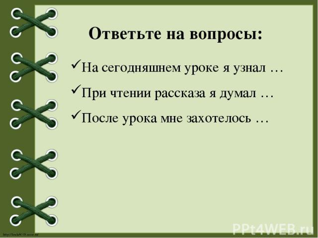 На сегодняшнем уроке я узнал … При чтении рассказа я думал … После урока мне захотелось … Ответьте на вопросы: http://linda6035.ucoz.ru/