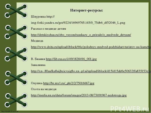 Интернет-ресурсы: Шнуровка http://img-fotki.yandex.ru/get/9224/16969765.145/0_75db6_df52046_L.png Рассказ о медведе детям http://detskiychas.ru/obo_vsyom/rasskazy_o_prirode/o_medvede_detyam/ Медведь http://www.deita.ru/upload/iblock/66c/golodnyy-med…