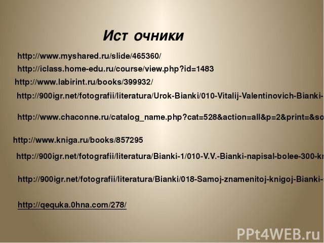 http://www.myshared.ru/slide/465360/ Источники http://iclass.home-edu.ru/course/view.php?id=1483 http://www.labirint.ru/books/399932/ http://900igr.net/fotografii/literatura/Urok-Bianki/010-Vitalij-Valentinovich-Bianki-1894-1959.html http://900igr.n…