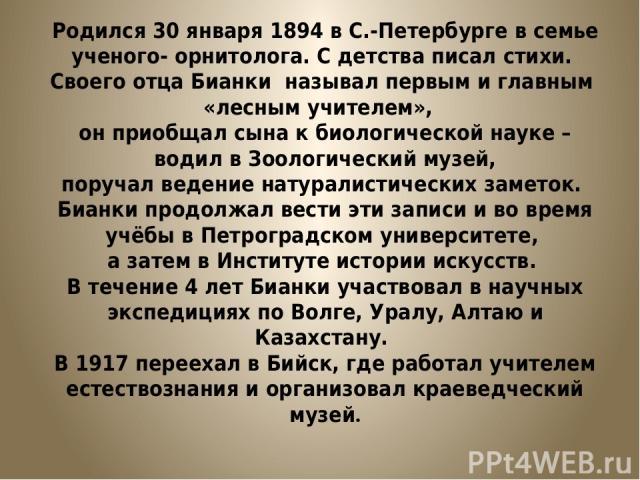 Родился 30 января 1894 в С.-Петербурге в семье ученого- орнитолога. С детства писал стихи. Своего отца Бианки называл первым и главным «лесным учителем», он приобщал сына к биологической науке – водил в Зоологический музей, поручал ведение натуралис…