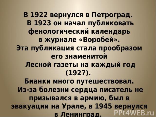 В 1922 вернулся в Петроград. В 1923 он начал публиковать фенологический календарь в журнале «Воробей». Эта публикация стала прообразом его знаменитой Лесной газеты на каждый год (1927). Бианки много путешествовал. Из-за болезни сердца писатель не пр…