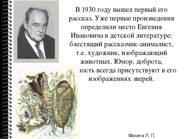 В 1930 году вышел первый его рассказ. Уже первые произведения определили место Евгения Ивановича в детской литературе: блестящий рассказчик-анималист, т.е. художник, изображающий животных. Юмор, доброта, нежность всегда присутствуют в его изображени…