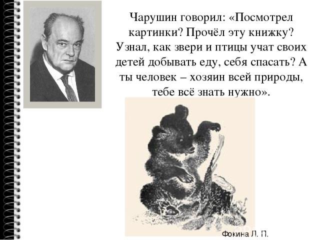 Чарушин говорил: «Посмотрел картинки? Прочёл эту книжку? Узнал, как звери и птицы учат своих детей добывать еду, себя спасать? А ты человек – хозяин всей природы, тебе всё знать нужно». Фокина Л. П.