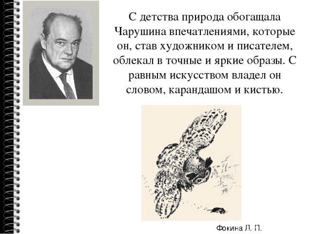 С детства природа обогащала Чарушина впечатлениями, которые он, став художником и писателем, облекал в точные и яркие образы. С равным искусством владел он словом, карандашом и кистью. Фокина Л. П.