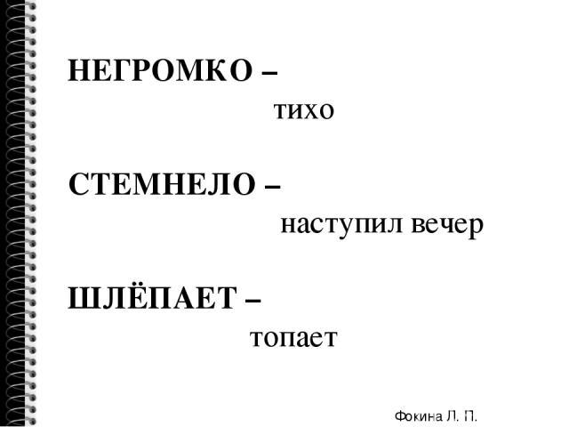 НЕГРОМКО – тихо СТЕМНЕЛО – наступил вечер ШЛЁПАЕТ – топает Фокина Л. П.