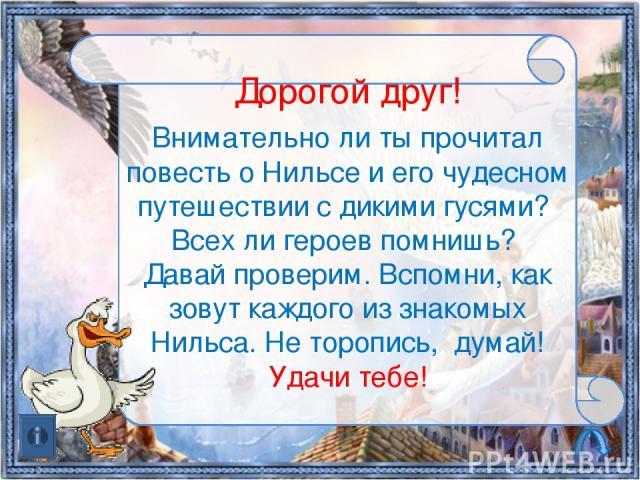 Дорогой друг! Внимательно ли ты прочитал повесть о Нильсе и его чудесном путешествии с дикими гусями? Всех ли героев помнишь? Давай проверим. Вспомни, как зовут каждого из знакомых Нильса. Не торопись, думай! Удачи тебе!
